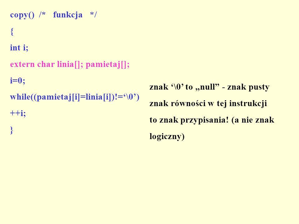 copy() /* funkcja */ { int i; extern char linia[]; pamietaj[]; i=0; while((pamietaj[i]=linia[i])!='\0')